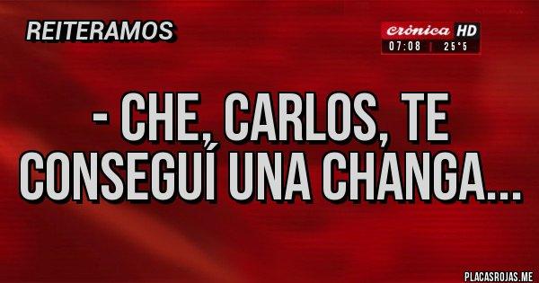 Placas Rojas - - Che, Carlos, te conseguí una changa...