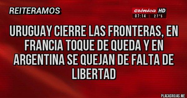 Placas Rojas - Uruguay cierre las fronteras, en Francia toque de queda y en Argentina se quejan de falta de libertad