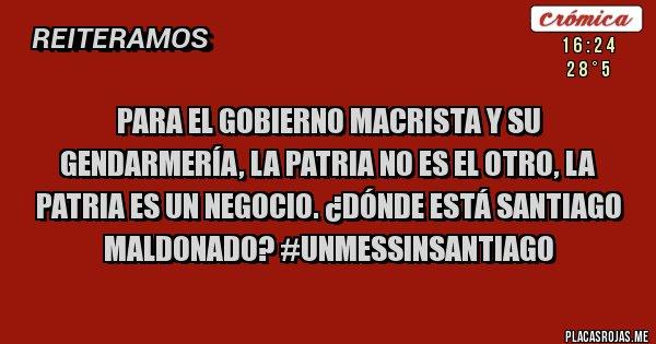 Placas Rojas - Para el gobierno macrista y su gendarmería, la patria no es el otro, la patria es un negocio. ¿DÓNDE ESTÁ SANTIAGO MALDONADO? #UnMesSinSantiago