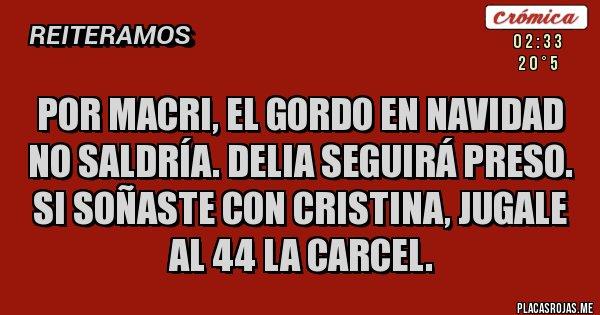 Placas Rojas - POR MACRI, EL GORDO EN NAVIDAD NO SALDRÍA. DELIA SEGUIRÁ PRESO. SI SOÑASTE CON CRISTINA, JUGALE AL 44 LA CARCEL.