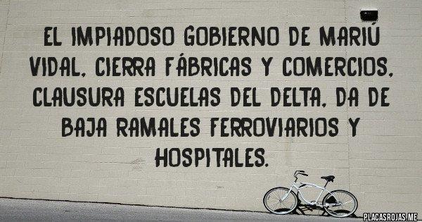 Placas Rojas - El impiadoso gobierno de Mariú Vidal, cierra fábricas y comercios, clausura escuelas del Delta, da de baja ramales ferroviarios y hospitales.