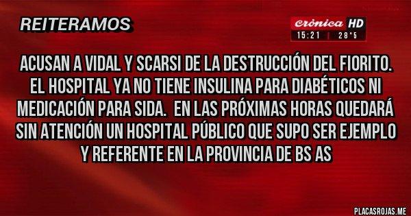 Placas Rojas - ACUSAN A VIDAL Y SCARSI DE LA DESTRUCCIÓN DEL FIORITO. EL HOSPITAL YA NO TIENE INSULINA PARA DIABÉTICOS NI MEDICACIÓN PARA SIDA.  EN LAS PRÓXIMAS HORAS QUEDARÁ SIN ATENCIÓN UN HOSPITAL PÚBLICO QUE SUPO SER EJEMPLO Y REFERENTE EN LA PROVINCIA DE BS AS