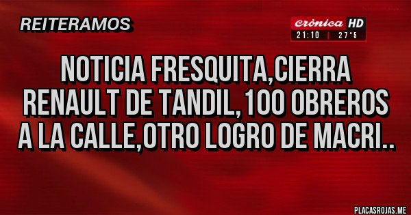 Placas Rojas - NOTICIA FRESQUITA,CIERRA RENAULT DE TANDIL,100 OBREROS A LA CALLE,OTRO LOGRO DE MACRI..