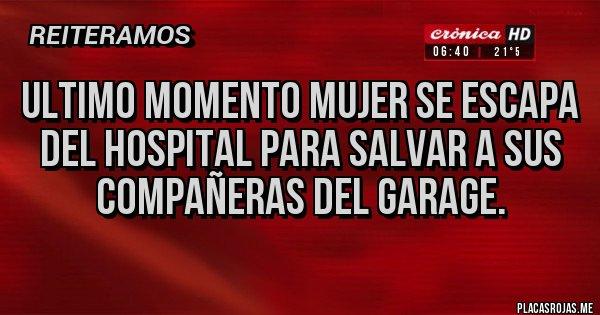 Placas Rojas - Ultimo momento mujer se escapa del hospital para salvar a sus compañeras del GARAGE.