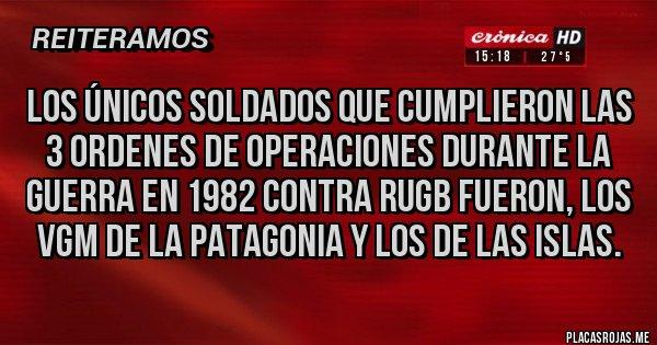 Placas Rojas - LOS ÚNICOS SOLDADOS QUE CUMPLIERON LAS 3 ORDENES DE OPERACIONES DURANTE LA GUERRA EN 1982 CONTRA RUGB FUERON, LOS VGM DE LA PATAGONIA Y LOS DE LAS ISLAS.