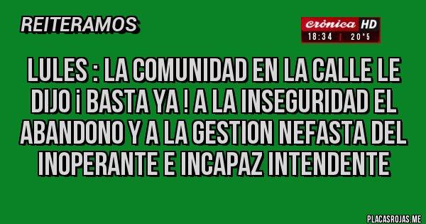 Placas Rojas - LULES : LA COMUNIDAD EN LA CALLE LE DIJO ¡ BASTA YA ! A LA INSEGURIDAD EL ABANDONO Y A LA GESTION NEFASTA DEL INOPERANTE E INCAPAZ INTENDENTE