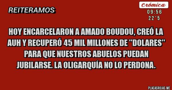 Placas Rojas - Hoy encarcelaron a Amado Boudou, creó la AUH y recuperó 45 mil millones de ''DOLARES'' para que nuestros abuelos puedan jubilarse. La oligarquía no lo perdona.