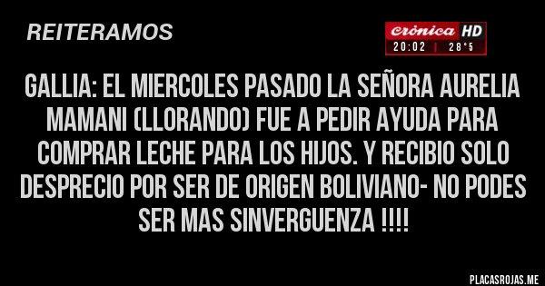 Placas Rojas - GALLIA: EL MIERCOLES PASADO LA SEÑORA AURELIA MAMANI (LLORANDO) FUE A PEDIR AYUDA PARA COMPRAR LECHE PARA LOS HIJOS. Y RECIBIO SOLO DESPRECIO POR SER DE ORIGEN BOLIVIANO- NO PODES SER MAS SINVERGUENZA !!!!