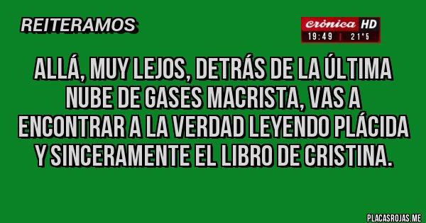 Placas Rojas - Allá, muy lejos, detrás de la última nube de gases macrista, vas a encontrar a la VERDAD leyendo plácida y Sinceramente el libro de Cristina.