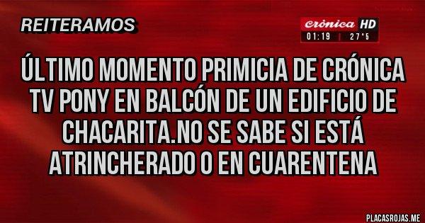 Placas Rojas - Último momento primicia de crónica TV pony en balcón de un edificio de chacarita.no se sabe si está atrincherado o en cuarentena