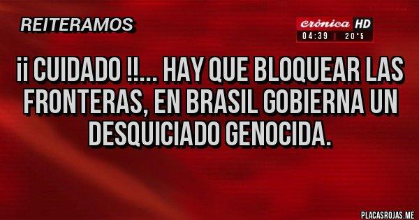 Placas Rojas - ¡¡ CUIDADO !!... HAY QUE BLOQUEAR LAS FRONTERAS, EN BRASIL GOBIERNA UN DESQUICIADO GENOCIDA.