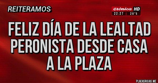 Placas Rojas - Feliz día de la Lealtad peronista desde casa a la plaza