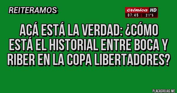 Placas Rojas -  ACÁ ESTÁ LA VERDAD: ¿Cómo está el historial entre Boca y RiBer en la Copa Libertadores?