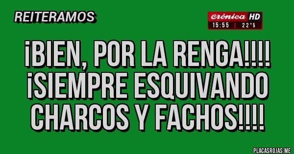 Placas Rojas - ¡BIEN, POR LA RENGA!!!! ¡SIEMPRE ESQUIVANDO CHARCOS Y FACHOS!!!!