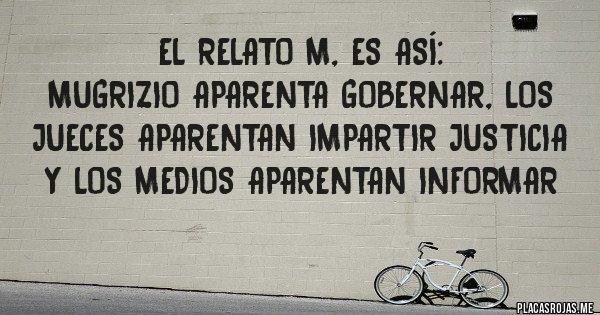 Placas Rojas - El relato M, es así: Mugrizio aparenta GOBERNAR, los jueces aparentan impartir justicia y los medios aparentan informar