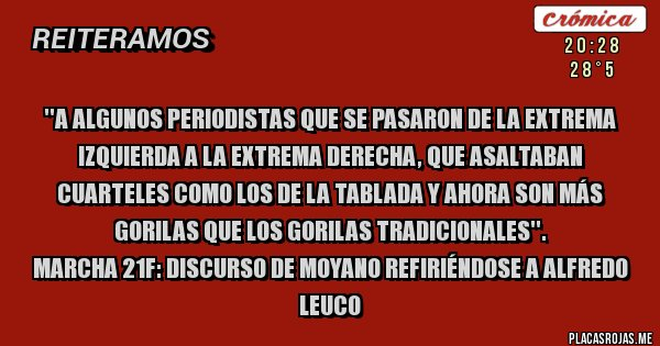 Placas Rojas - ''A algunos periodistas que se pasaron de la extrema izquierda a la extrema derecha, que asaltaban cuarteles como los de La Tablada y ahora son más gorilas que los gorilas tradicionales''.  Marcha 21F: Discurso de Moyano refiriéndose a Alfredo Leuco