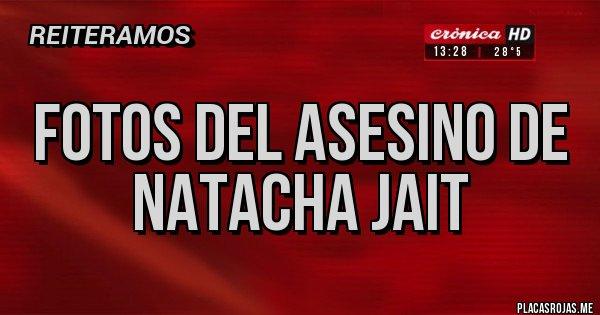 Placas Rojas - FOTOS DEL ASESINO DE NATACHA JAIT