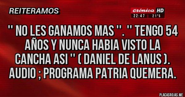 Placas Rojas - '' No les ganamos mas ''. '' Tengo 54 años y nunca habia visto la cancha asi '' ( Daniel de Lanus ). Audio ; Programa Patria Quemera.