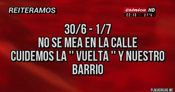 Placas Rojas - 30/6 - 1/7 NO SE MEA EN LA CALLE Cuidemos la '' Vuelta '' y Nuestro Barrio