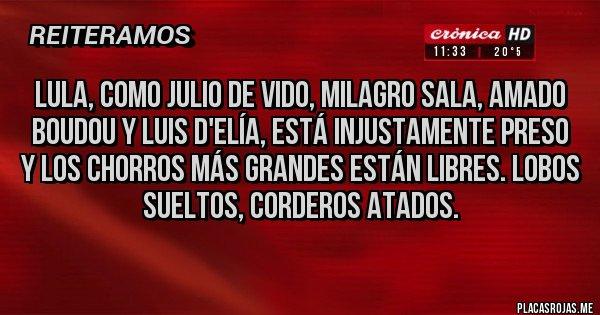 Placas Rojas - Lula, como Julio De Vido, Milagro Sala, Amado Boudou y Luis D'elía, está injustamente preso y los chorros más grandes están libres. Lobos sueltos, corderos atados.