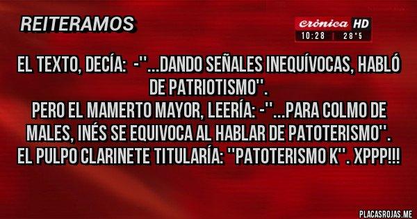 Placas Rojas - El texto, decía:  -''...dando señales inequívocas, habló de patriotismo''. Pero el Mamerto Mayor, leería: -''...para colmo de males, Inés se equivoca al hablar de patoterismo''. El pulpo Clarinete titularía: ''Patoterismo k''. XPPP!!!