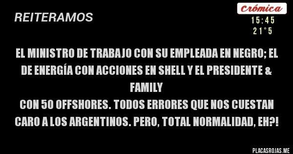 Placas Rojas - EL MINISTRO DE TRABAJO CON SU EMPLEADA EN NEGRO; EL DE ENERGÍA CON ACCIONES EN SHELL Y EL PRESIDENTE & FAMILY CON 50 OFFSHORES. TODOS ERRORES QUE NOS CUESTAN CARO A LOS ARGENTINOS. PERO, TOTAL NORMALIDAD, EH?!