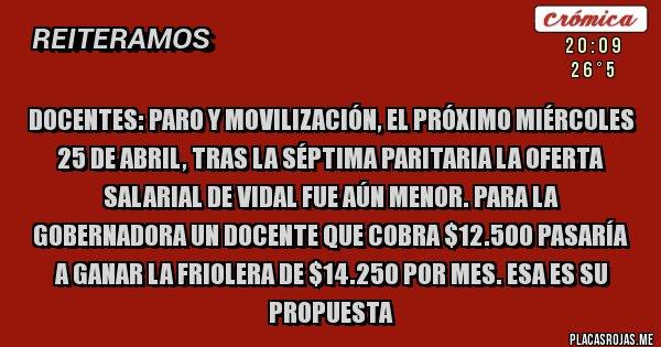 Placas Rojas - DOCENTES: PARO Y MOVILIZACIÓN, EL PRÓXIMO MIÉRCOLES 25 DE ABRIL, TRAS LA SÉPTIMA PARITARIA LA OFERTA SALARIAL DE VIDAL FUE AÚN MENOR. PARA LA GOBERNADORA UN DOCENTE QUE COBRA $12.500 PASARÍA A GANAR LA FRIOLERA DE $14.250 POR MES. ESA ES SU PROPUESTA