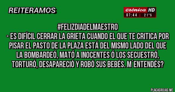 Placas Rojas - #FelizDiaDelMaestro - Es difícil cerrar la grieta cuando el que te critica por pisar el pasto de la plaza está del mismo lado del que la bombardeó, mató a inocentes ó los secuestró, torturó, desapareció y robó sus bebés. M´entendés?