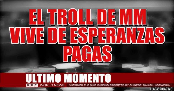 Placas Rojas - el troll de mm  vive de esperanzas pagas