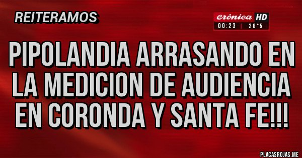 Placas Rojas - PIPOLANDIA ARRASANDO EN LA MEDICION DE AUDIENCIA EN CORONDA y SANTA FE!!!