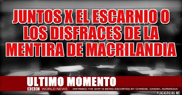 Placas Rojas - JUNTOS X EL ESCARNIO O LOS DISFRACES DE LA MENTIRA DE MACRILANDIA