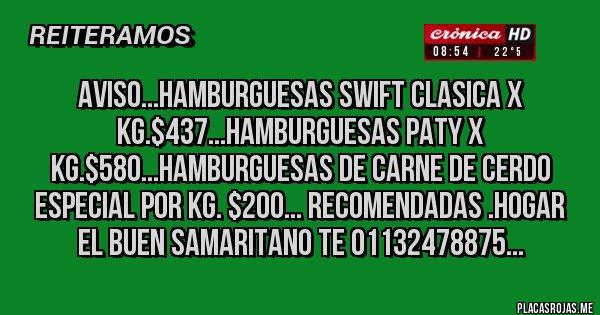 Placas Rojas - AVISO...HAMBURGUESAS SWIFT CLASICA X KG.$437...HAMBURGUESAS PATY X KG.$580...HAMBURGUESAS DE CARNE DE CERDO ESPECIAL POR KG. $200... RECOMENDADAS .HOGAR EL BUEN SAMARITANO TE 01132478875...