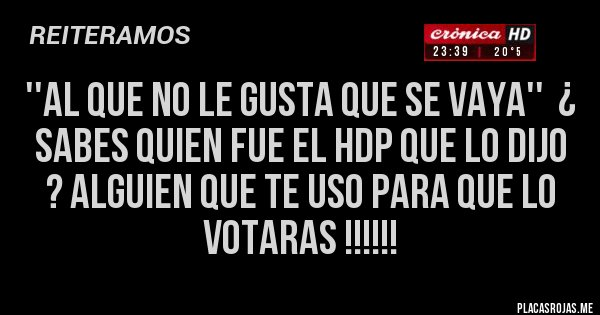 Placas Rojas - ''AL QUE NO LE GUSTA QUE SE VAYA''  ¿  SABES QUIEN FUE EL HDP QUE LO DIJO ? ALGUIEN QUE TE USO PARA QUE LO VOTARAS !!!!!!