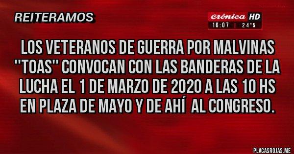 Placas Rojas - LOS VETERANOS DE GUERRA POR MALVINAS ''TOAS'' CONVOCAN CON LAS BANDERAS DE LA LUCHA EL 1 DE MARZO DE 2020 A LAS 10 HS EN PLAZA DE MAYO Y DE AHÍ  AL CONGRESO.