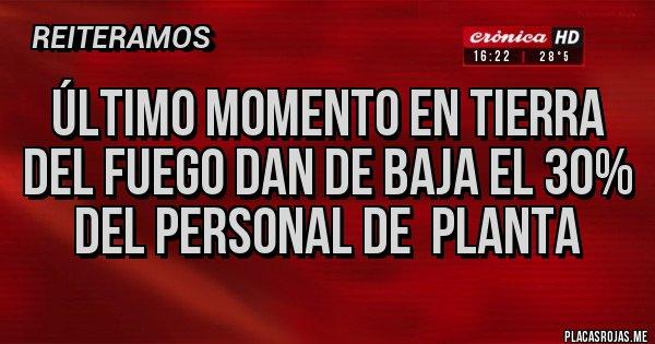 Placas Rojas - ÚLTIMO MOMENTO EN TIERRA DEL FUEGO DAN DE BAJA EL 3O% DEL PERSONAL DE  PLANTA