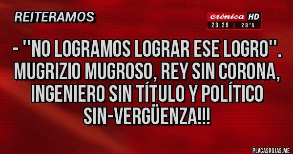 Placas Rojas - - ''No logramos lograr ese logro''. Mugrizio Mugroso, rey sin corona, Ingeniero sin título y político sin-vergüenza!!!