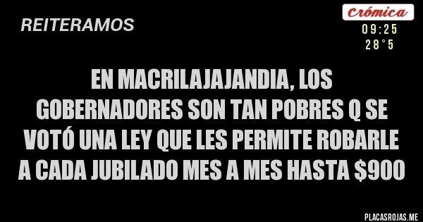 Placas Rojas - En MACRILAJAJANDIA, los gobernadores son tan pobres q se votó una ley que les permite robarle a cada jubilado mes a mes hasta $900