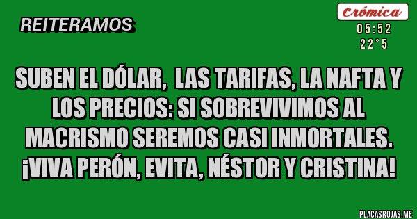 Placas Rojas - SUBEN EL DÓLAR,  LAS TARIFAS, LA NAFTA Y LOS PRECIOS: SI SOBREVIVIMOS AL MACRISMO SEREMOS CASI INMORTALES. ¡VIVA PERÓN, EVITA, NÉSTOR Y CRISTINA!