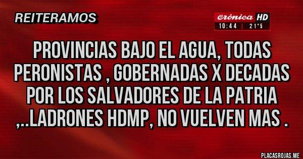 Placas Rojas - PROVINCIAS BAJO EL AGUA, TODAS PERONISTAS , GOBERNADAS X DECADAS POR LOS SALVADORES DE LA PATRIA ,..LADRONES HDMP, NO VUELVEN MAS .