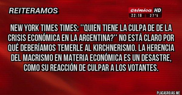 Placas Rojas - NEW YORK TIMES TIMES: ''QUIEN TIENE LA CULPA DE DE LA CRISIS ECONÓMICA EN LA ARGENTINA?'' NO ESTÁ CLARO POR QUÉ DEBERÍAMOS TEMERLE AL KIRCHNERISMO. LA HERENCIA DEL MACRISMO EN MATERIA ECONÓMICA ES UN DESASTRE, COMO SU REACCIÓN DE CULPAR A LOS VOTANTES.