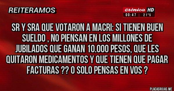 Placas Rojas - Sr y Sra que votaron a Macri: Si tienen buen sueldo , no piensan en los millones de jubilados que ganan 10.000 pesos, que les quitaron medicamentos y que tienen que pagar facturas ?? o solo pensas en vos ?