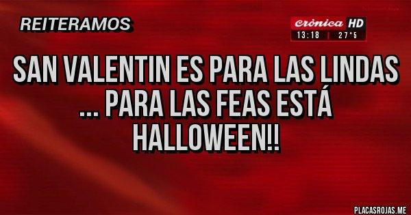 Placas Rojas - SAN VALENTIN ES PARA LAS LINDAS ... para las feas está Halloween!!