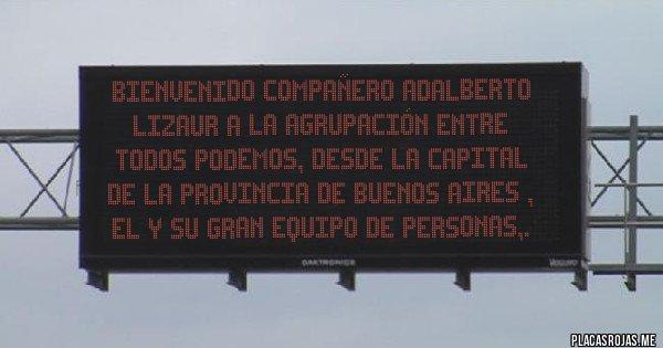 Placas Rojas - BIENVENIDO compañero Adalberto Lizaur a la Agrupación Entre Todos Podemos, desde la capital de la provincia de Buenos Aires , el y su gran equipo de personas,.