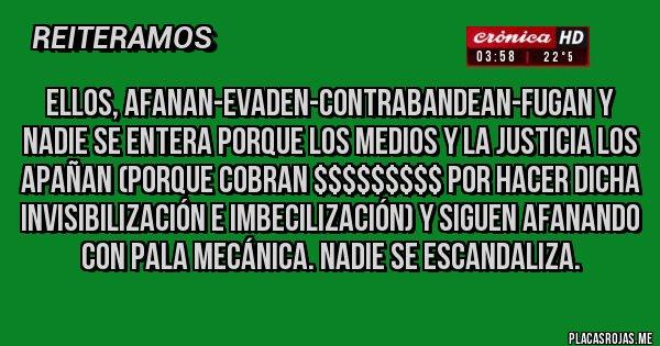 Placas Rojas - ELLOS, AFANAN-EVADEN-CONTRABANDEAN-FUGAN Y NADIE SE ENTERA PORQUE LOS MEDIOS Y LA JUSTICIA LOS APAÑAN (PORQUE COBRAN $$$$$$$$$ POR HACER DICHA INVISIBILIZACIÓN E IMBECILIZACIÓN) Y SIGUEN AFANANDO CON PALA MECÁNICA. NADIE SE ESCANDALIZA.