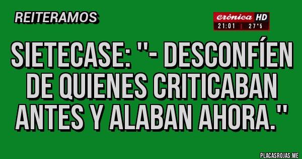 Placas Rojas - SIETECASE: ''- DESCONFÍEN DE QUIENES CRITICABAN ANTES Y ALABAN AHORA.''