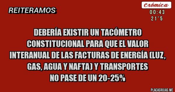 Placas Rojas - DEBERÍA EXISTIR UN TACÓMETRO CONSTITUCIONAL PARA QUE EL VALOR INTERANUAL DE LAS FACTURAS DE ENERGÍA (LUZ, GAS, AGUA Y NAFTA) Y TRANSPORTES  NO PASE DE UN 20-25%