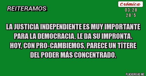 Placas Rojas - LA JUSTICIA INDEPENDIENTE ES MUY IMPORTANTE PARA LA DEMOCRACIA, LE DA SU IMPRONTA.  HOY, CON PRO-CAMBIEMOS, PARECE UN TÍTERE DEL PODER MÁS CONCENTRADO.