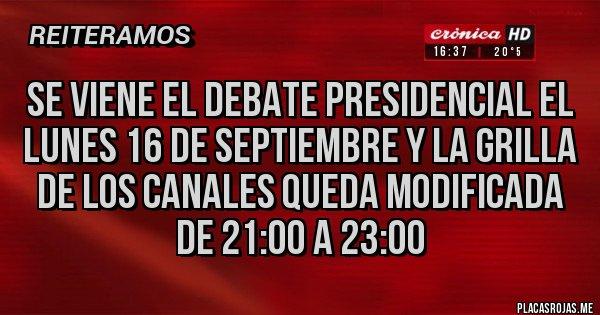 Placas Rojas - SE VIENE EL DEBATE PRESIDENCIAL EL LUNES 16 DE SEPTIEMBRE Y LA GRILLA DE LOS CANALES QUEDA MODIFICADA DE 21:00 A 23:00