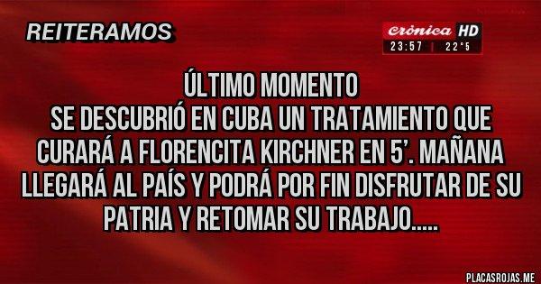 Placas Rojas - Último momento Se descubrió en Cuba un tratamiento que curará a Florencita Kirchner en 5'. Mañana llegará al país y podrá por fin disfrutar de su patria y retomar su trabajo.....