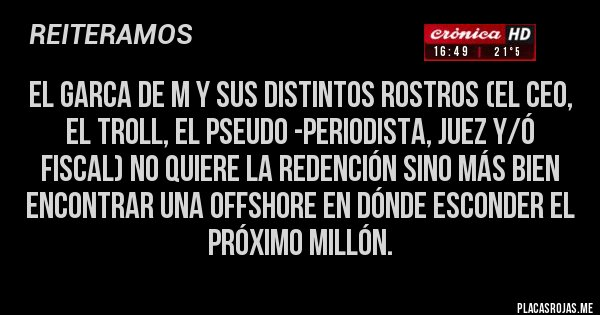 Placas Rojas - El garca de M y sus distintos rostros (el CEO, el Troll, el pseudo -periodista, juez y/ó fiscal) no quiere la redención sino más bien encontrar una offshore en dónde esconder el próximo millón.